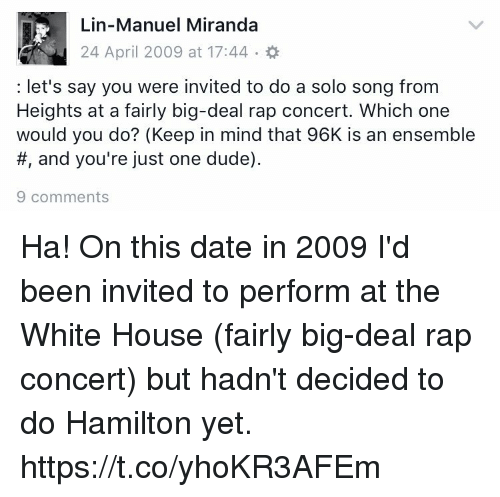 Dude, Memes, and Rap: Lin-Manuel Miranda  let's say you were invited to do a solo song from  Heights at a fairly big-deal rap concert. Which one  would you do? (Keep in mind that 96K is an ensemble  and you're just one dude).  9 comments Ha! On this date in 2009 I'd been invited to perform at the White House (fairly big-deal rap concert) but hadn't decided to do Hamilton yet. https://t.co/yhoKR3AFEm