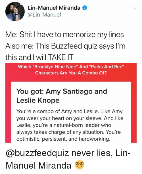 """Leslie Knope, Shit, and Brooklyn: Lin-Manuel Miranda  @Lin Manuel  Me: Shit I have to memorize my lines  Also me: This Buzzfeed quiz sayS I'm  this and I will TAKE IT  Which """"Brooklyn Nine-Nine"""" And """"Parks And Rec  Characters Are You A Combo Of?  You got: Amy Santiago and  Leslie Knope  You're a combo of Amy and Leslie. Like Amy,  you wear your heart on your sleeve. And like  Leslie, you're a natural-born leader who  always takes charge of any situation. You're  optimistic, persistent, and hardworking @buzzfeedquiz never lies, Lin-Manuel Miranda 🤓"""
