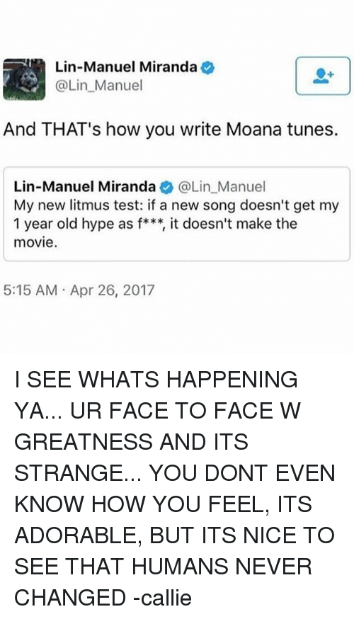 Hype, Memes, and Movie: Lin-Manuel Miranda  Lin-Manuel Miranda e  @Lin_Manuel  And THAT's how you write Moana tunes.  Lin-Manuel Miranda@Lin_Manuel  My new litmus test: if a new song doesn't get my  1 year old hype as f***, it doesn't make the  movie.  5:15 AM Apr 26, 2017 I SEE WHATS HAPPENING YA... UR FACE TO FACE W GREATNESS AND ITS STRANGE... YOU DONT EVEN KNOW HOW YOU FEEL, ITS ADORABLE, BUT ITS NICE TO SEE THAT HUMANS NEVER CHANGED -callie