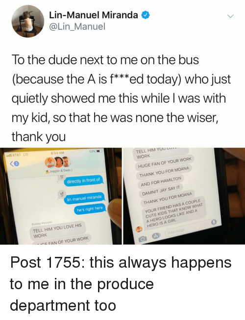 """Cute, Dude, and Jay: Lin-Manuel Miranda  @Lin_Manuel  To the dude next to me on the bus  (because the A is f***ed today) who just  quietly showed me this while l was with  my kid, so that he was none the wiser,  thank you  AT&T LTE  8:54 AM  59% .""""  TELL HIM YOU LO  WORK  3  Juggler & Dads >  HUGE FAN OF YOUR WORK  directly in front of  THANK YOU FOR MOANA  AND FOR HAMILTON  DAMNIT JAY SAY IT  THANK YOU FOR MOANA  lin manuel miranda  he's right here  Bobby Perrotti  TELL HIM YOU LOVE HIS  WORK  YOUR FRIEND HAS A COUPLE  CUTE KIDS THAT KNOW WHAT  A HERO LOOKS LIKE AND A  HERO IS A GIRL.  0  IGF FAN OF YOUR WORK Post 1755: this always happens to me in the produce department too"""