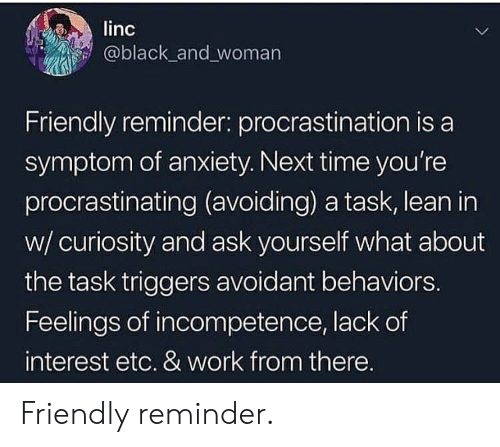 Lean, Work, and Anxiety: linc  @black_and woman  Friendly reminder: procrastination is a  symptom of anxiety. Next time you're  procrastinating (avoiding) a task, lean in  w/ curiosity and ask yourself what about  the task triggers avoidant behaviors.  Feelings of incompetence, lack of  interest etc. & work from there. Friendly reminder.