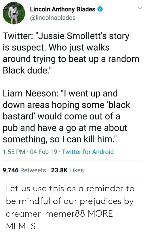 "Android, Dank, and Dude: Lincoln Anthony Blades  @lincolnablades  Twitter: ""Jussie Smollett's story  is suspect. Who just walks  around trying to beat up a random  Black dude.""  Liam Neeson: ""l went up and  down areas hoping some black  bastard would come out of a  pub and have a go at me about  something, so I can kill him.""  1:55 PM 04 Feb 19 Twitter for Android  9,746 Retweets 23.8K Likes Let us use this as a reminder to be mindful of our prejudices by dreamer_memer88 MORE MEMES"