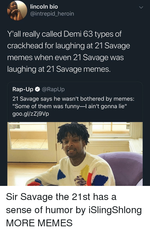 "Crackhead, Dank, and Funny: lincoln bio  intrepid heroin  Y'all really called Demi 63 types of  crackhead for laughing at 21 Savage  memes when even 21 Savage was  laughing at 21 Savage memes  Rap-Up @RapUp  21 Savage says he wasn't bothered by memes:  ""Some of them was funny-l ain't gonna lie""  goo.gl/zZj9Vp Sir Savage the 21st has a sense of humor by iSlingShlong MORE MEMES"
