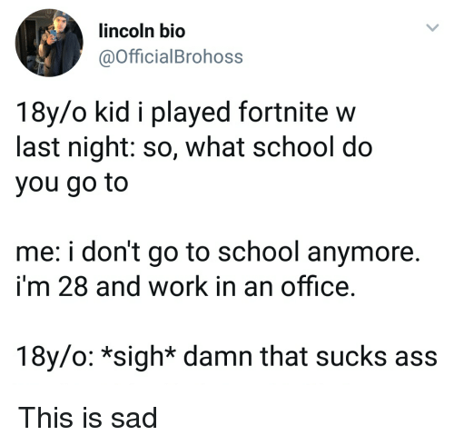 Ass, School, and Work: lincoln bio  @OfficialBrohoss  18y/o kid i played fortnite w  last night: so, what school do  you go to  me: i don't go to school anymore.  i'm 28 and work in an office.  18y/o: *sigh* damn that sucks ass