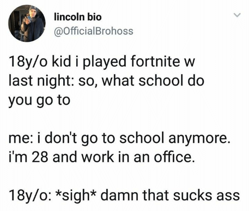 Ass, Dank, and School: lincoln bio  @OfficialBrohoss  18y/o kid i played fortnite w  last night: so, what school do  you go to  me: i don't go to school anymore.  i'm 28 and work in an office.  18y/o: *sigh* damn that sucks ass