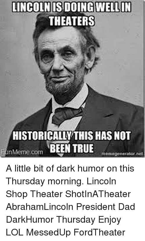 Dad, Lol, and Memes: LINCOLN IS DOING WELLIN  THEATERS  HISTORICALLY THIS HAS NOT  nMerme com BEEN TRUE  mHowe generator net A little bit of dark humor on this Thursday morning. Lincoln Shop Theater ShotInATheater AbrahamLincoln President Dad DarkHumor Thursday Enjoy LOL MessedUp FordTheater