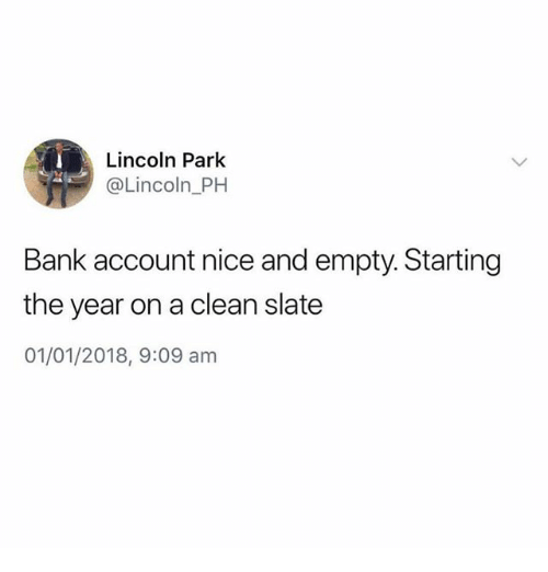 Funny, Bank, and Lincoln: Lincoln Park  @Lincoln PH  Bank account nice and empty. Starting  the year on a clean slate  01/01/2018, 9:09 am