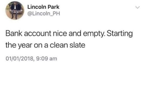 Bank, Lincoln, and Nice: Lincoln Park  @Lincoln_PH  Bank account nice and empty. Starting  the year on a clean slate  01/01/2018, 9:09 am