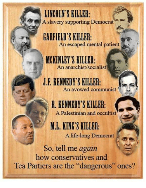 """Life, Patient, and Conservative: LINCOLN'S KILLER:  slavery supporting Democrat  A  GARFIELD'S KILLER:  An escaped mental patient  MCKINLEY'S KILLER  An anarchist/socialist  J.F. KENNEDY'S KILLER:  An avowed communist  R. KENNEDY'S KILLER  A Palestinian and occultist  M.L. KINGS KILLBR  A life-long Democrat  So, tell me again  how conservatives and  Tea Partiers are the """"dangerous"""" ones?"""