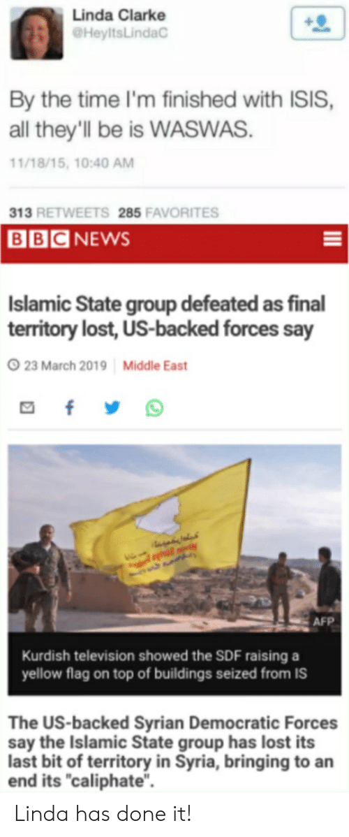 "Isis, Reddit, and Lost: Linda Clarke  @HeyltsLindaC  By the time I'm finished with ISIS,  all they'll be is WASWAS  1/18/15, 10:40 AM  13 RETWEETS 285 FAVORITES  BBCNEWS  Islamic State group defeated as final  territory lost, US-backed forces say  23 March 2019 Middle East  AFP  Kurdish television showed the SDF raising a  yellow flag on top of buildings seized from IS  The US-backed Syrian Democratic Forces  say the Islamic State group has lost its  last bit of territory in Syria, bringing to an  end its ""caliphate"". Linda has done it!"