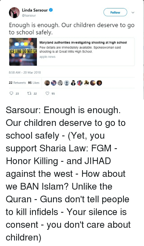 Apple, Children, and Guns: Linda Sarsour  Follow  @lsarsour  Enough is enough. Our children deserve to go  to school safely.  Maryland authorities investigating shooting at high school  Few details are immediately available. Spokeswoman said  CE LINE DD NDT CR shooting is at Great Mills High School.  apple.news  8:58 AM - 20 Mar 2018  22 Retweets 95 Likes  023 22 ㅇ 95