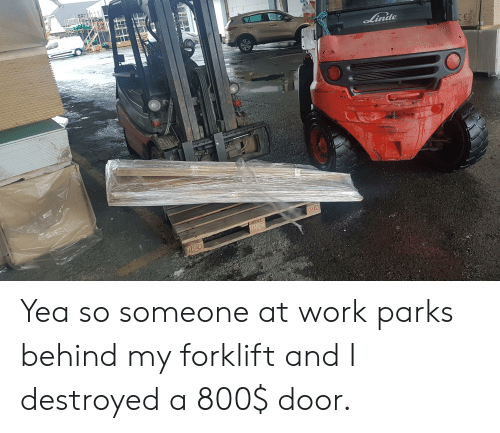 Work, Door, and Eur: Linde  EUR  EPAD Yea so someone at work parks behind my forklift and I destroyed a 800$ door.