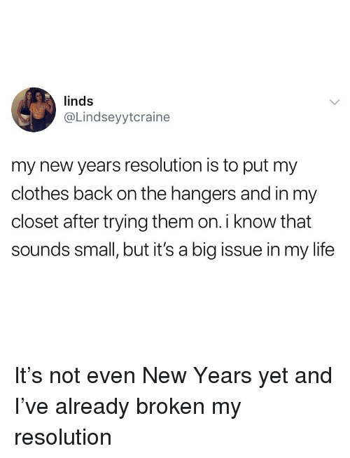 Clothes, Life, and Memes: linds  @Lindseyytcraine  my new years resolution is to put my  clothes back on the hangers and in my  closet after trying them on. i know that  sounds small, but it's a big issue in my life It's not even New Years yet and I've already broken my resolution