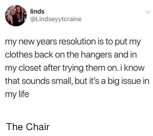 Clothes, Life, and Memes: linds  @Lindseyytcraine  my new years resolution is to put my  clothes back on the hangers and in  my closet after trying them on.i know  that sounds small, but it's a big issue in  my life The Chair