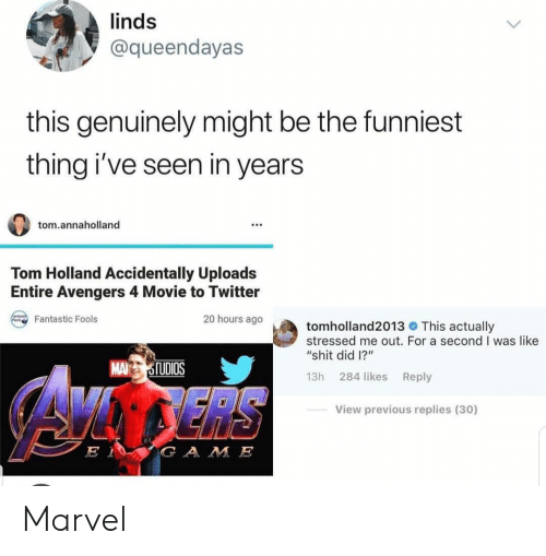 "Shit, Twitter, and Avengers: linds  @queendayas  this genuinely might be the funniest  thing i've seen in years  tom.annaholland  Tom Holland Accidentally Uploads  Entire Avengers 4 Movie to Twitter  20 hours ago  Fantastic Fools  tomholland2013 This actually  stressed me out. For a second I was like  ""shit did 1?""  MA TUDIOS  13h 284 likes Reply  View previous replies (30)  G A M E Marvel"