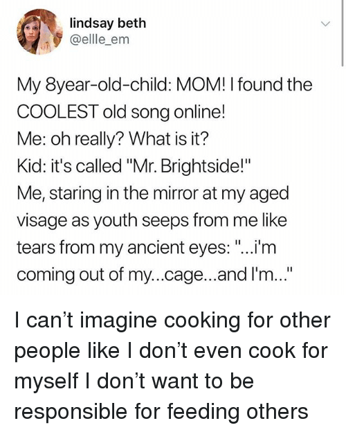 "Memes, Mirror, and What Is: lindsay beth  @ellle_em  My 8year-old-child: MOM! I found the  COOLEST old song online!  Me: oh really? What is it?  Kid: it's called ""Mr. Brightside!""  Me, staring in the mirror at my aged  visage as youth seeps from me like  tears from my ancient eyes: ""...i/m  coming out of my...cage...and I'm...  I'm I can't imagine cooking for other people like I don't even cook for myself I don't want to be responsible for feeding others"