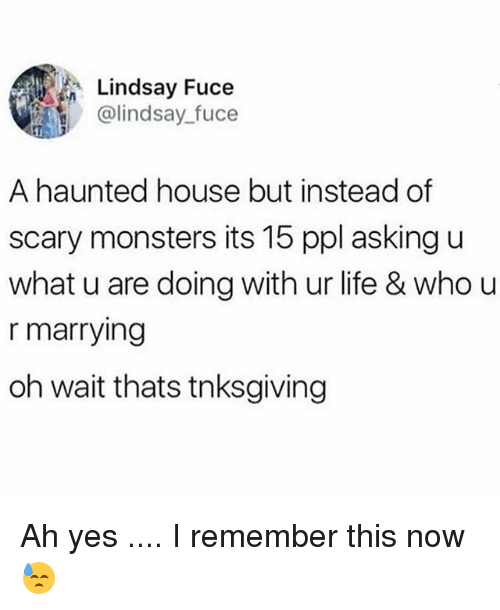 Life, Memes, and House: Lindsay Fuce  @lindsay fuce  A haunted house but instead of  scary monsters its 15 ppl asking u  what u are doing with ur life & who u  r marrying  oh wait thats tnksgiving Ah yes .... I remember this now 😓