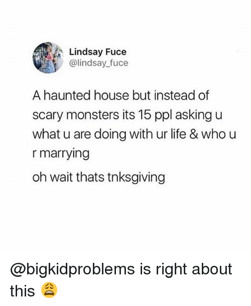Life, House, and Girl Memes: Lindsay Fuce  @lindsay fuce  A haunted house but instead of  scary monsters its 15 ppl asking u  what u are doing with ur life & who u  r marrying  oh wait thats tnksgiving @bigkidproblems is right about this 😩