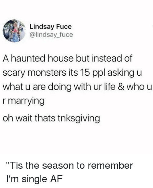 Af, Life, and House: Lindsay Fuce  @lindsay_fuce  A haunted house but instead of  scary monsters its 15 ppl asking u  what u are doing with ur life & who u  r marrying  oh wait thats tnksgiving ''Tis the season to remember I'm single AF