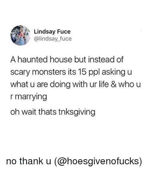 Life, Memes, and House: Lindsay Fuce  @lindsay_fuce  A haunted house but instead of  scary monsters its 15 ppl asking u  what u are doing with ur life & who u  r marrying  oh wait thats tnksgiving no thank u (@hoesgivenofucks)