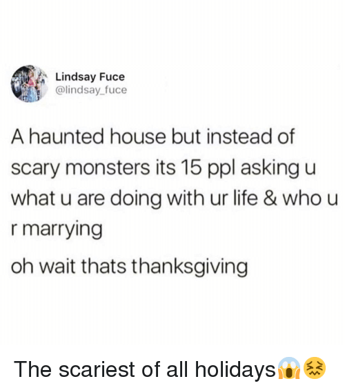 Funny, Life, and Thanksgiving: Lindsay Fuce  @lindsay_fuce  A haunted house but instead of  scary monsters its 15 ppl asking u  what u are doing with ur life & who u  r marrying  oh wait thats thanksgiving The scariest of all holidays😱😖