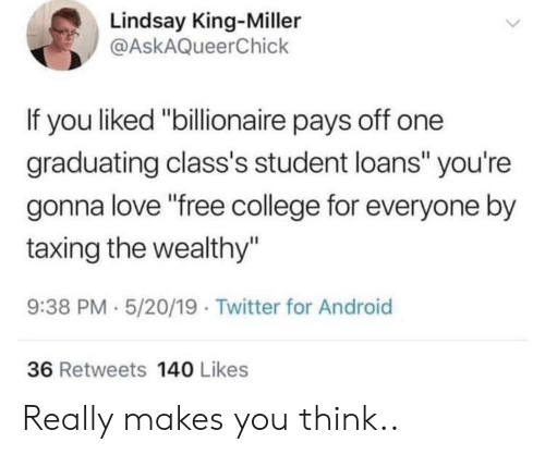 """Android, College, and Love: Lindsay King-Miller  @AskAQueerChick  If you liked """"billionaire pays off one  graduating class's student loans"""" you're  gonna love """"free college for everyone by  taxing the wealthy""""  9:38 PM 5/20/19 Twitter for Android  36 Retweets 140 Likes Really makes you think.."""