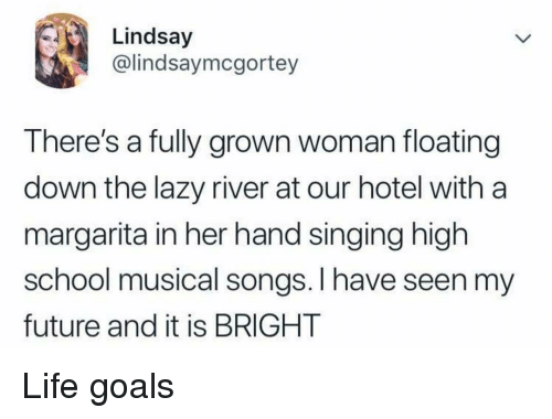 Future, Goals, and High School Musical: Lindsay  @lindsaymcgortey  There's a fully grown woman floating  down the lazy river at our hotel with a  margarita in her hand singing high  school musical songs. I have seen my  future and it is BRIGHT Life goals