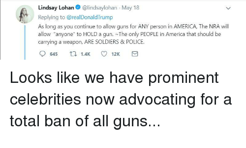 """America, Guns, and Police: Lindsay Lohan@lindsaylohan May 18  Replying to @realDonaldTrump  As long as you continue to allow guns for ANY person in AMERICA, The NRA will  allow """"anyone"""" to HOLD a gun. The only PEOPLE in America that should be  carrying a weapon, ARE SOLDIERS & POLICE.  645 1.4K 12K"""