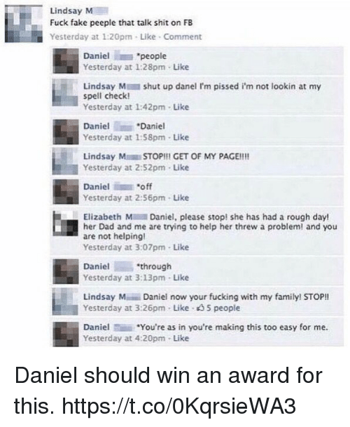 """Dad, Fake, and Family: Lindsay M  Fuck fake peeple that talk shit on FB  Yesterday at 1:20pm . Like-Comment  Daniel """"people  Yesterday at 1:28pm- Like  Lindsay M shut up danel I'm pissed i'm not lookin at my  spell check  Yesterday at 1:42pm- Like  Daniel  Daniel  Yesterday at 1:58pm-Like  Lindsay MSTOP!!! GET OF MY PAGE!!!  Yesterday at 2:52pm Like  Daniel """"off  Yesterday at 2:56pm- Like  Elizabeth Daniel, please stop! she has had a rough day!  her Dad and me are trying to help her threw a problem! and you  are not helping!  Yesterday at 3:07pm- Like  Danielthrough  Yesterday at 3:13pm Like  Lindsay M Daniel now your fucking with my family! STOP!!  Yesterday at 3:26pm Like 35 people  Daniel*You're as in you're making this too easy for me.  Yesterday at 4:20pm Like Daniel should win an award for this. https://t.co/0KqrsieWA3"""