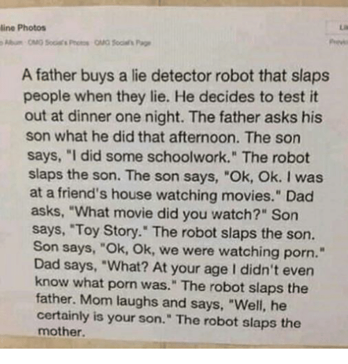 "Dad, Friends, and Movies: line Photos  A father buys a lie detector robot that slaps  people when they lie. He decides to test it  out at dinner one night. The father asks his  son what he did that afternoon. The son  says, ""I did some schoolwork."" The robot  slaps the son. The son says, ""Ok, Ok. I was  at a friend's house watching movies."" Dad  asks, ""What movie did you watch?"" Son  says, ""Toy Story."" The robot slaps the son.  Son says, ""Ok, Ok, we were watching porn.""  Dad says, ""What? At your age I didn't even  know what porn was."" The robot slaps the  father. Mom laughs and says, ""Well, he  certainly is your son."" The robot slaps the  mother."