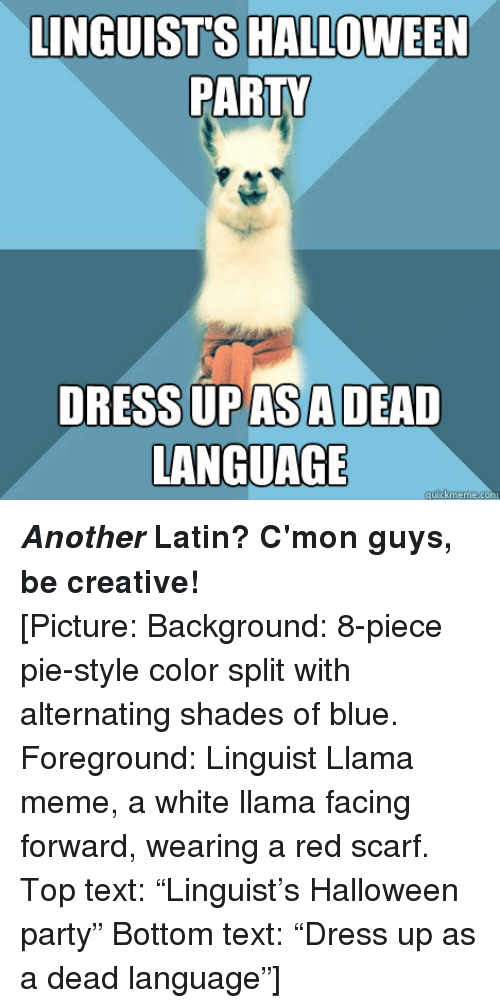 """Halloween, Meme, and Party: LINGUIST'S HALLOWEEN  PARTY  DRESS UPASADEAD  LANGUAGE <p><em><strong>Another</strong></em><strong>Latin? C'mon guys, be creative!</strong></p> <p>[Picture: Background: 8-piece pie-style color split with alternating shades of blue. Foreground: Linguist Llama meme, a white llama facing forward, wearing a red scarf. Top text: """"Linguist&rsquo;s Halloween party"""" Bottom text: """"Dress up as a dead language""""]</p>"""