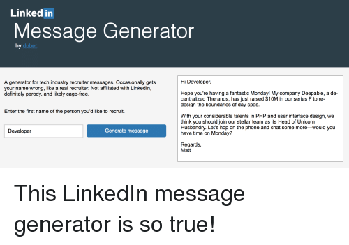 Definitely, Head, and LinkedIn: Linked in  Message Generator  by  duber  Hi Developer,  A generator for tech industry recruiter messages. Occasionally gets  your name wrong, like a real recruiter. Not affiliated with Linkedln,  definitely parody, and likely cage-free.  Hope you're having a fantastic Monday! My company Deepable, a de-  centralized Theranos, has just raised $10M in our series F to re-  design the boundaries of day spas.  Enter the first name of the person you'd like to recruit.  With your considerable talents in PHP and user interface design, we  think you should join our stellar team as its Head of Unicorn  Husbandry. Let's hop on the phone and chat some more -would you  have time on Monday?  Developer  Generate message  Regards,  Matt