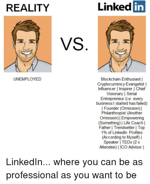 Life, LinkedIn, and Business: Linked  in  REALITY  Blockchain Enthusiast    Cryptocurrency Evangelist    Influencer   Inspirer   Chief  Visionary I Serial  Entrepreneur (i.e. every  business I started has failed)    Founder (Omission) l  Philanthropist (Another  Omission)  Empowerin  (Something)   Life Coach l  Father   Trendsetter Top  1% of LinkedIn Profiles  (According to Myself)  Speaker   TEDx (2x  Attendee)   ICO Advisor l  UNEMPLOYED