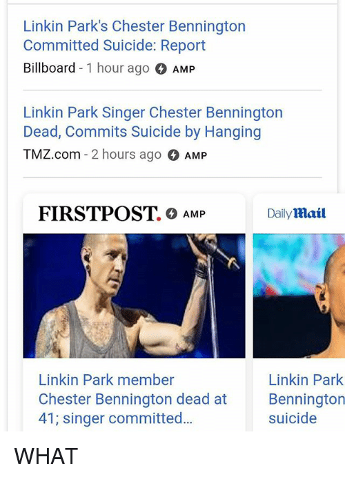 Billboard, Memes, and Suicide: Linkin Park's Chester Bennington  Committed Suicide: Report  Billboard -1 hour ago AMP  Linkin Park Singer Chester Bennington  Dead, Commits Suicide by Hanging  TMZ.com - 2 hours ago AMP  FIRSTPOST. 0 AMP  Dailymail  to  Linkin Park member  Chester Bennington dead at  41; singer committed...  Linkin Park  Bennington  suicide WHAT