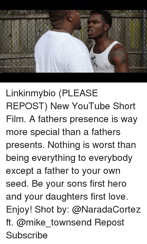 Love, Memes, and youtube.com: Linkinmybio (PLEASE REPOST) New YouTube Short Film. A fathers presence is way more special than a fathers presents. Nothing is worst than being everything to everybody except a father to your own seed. Be your sons first hero and your daughters first love. Enjoy! Shot by: @NaradaCortez ft. @mike_townsend Repost Subscribe
