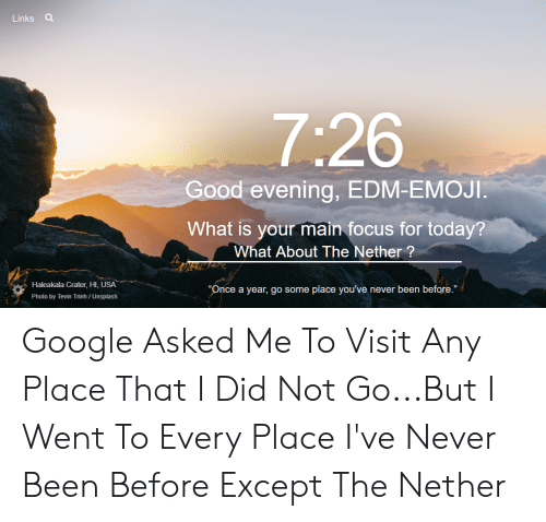 """Emoji, Google, and Focus: Links Q  7:26  Good evening, EDM-EMOJI.  What is your main focus for today?  What About The Nether?  Haleakala Crater, HI, USA  """"Once a year, go some place you've never been before.""""  Photo by Tevin Trinh / Unsplash Google Asked Me To Visit Any Place That I Did Not Go...But I Went To Every Place I've Never Been Before Except The Nether"""