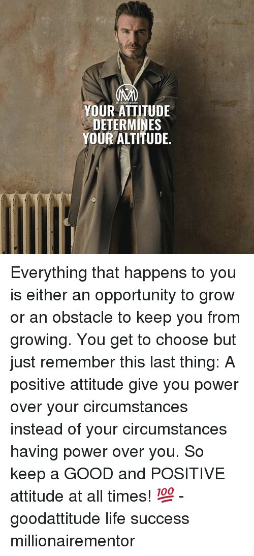 Life, Memes, and Good: LIONAIRE MENTOR  YOUR ATTITUDE  DETERMINES  YOUR ALTITUDE. Everything that happens to you is either an opportunity to grow or an obstacle to keep you from growing. You get to choose but just remember this last thing: A positive attitude give you power over your circumstances instead of your circumstances having power over you. So keep a GOOD and POSITIVE attitude at all times! 💯 - goodattitude life success millionairementor