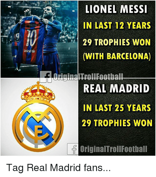 Barcelona, Memes, and Real Madrid: LIONEL MESSI  IN LAST 12 YEARS  29 TROPHIES WON  (WITH BARCELONA)  REAL MADRID  IN LAST 25 YEARS  29 TROPHIES WON  OriginalTrollFootball Tag Real Madrid fans...