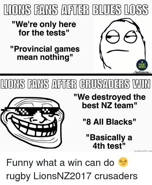 """Funny, Memes, and Best: LIONS FANS AFTER BLUES LOSS  """"We're only here  for the tests""""  Provincial games  mean nothing""""  RUGBY  MEMES  nstagaam  """"We destroyed the  best NZ team""""  """"8 All Blacks""""  """"Basically a  4th test"""" Funny what a win can do 😏 rugby LionsNZ2017 crusaders"""