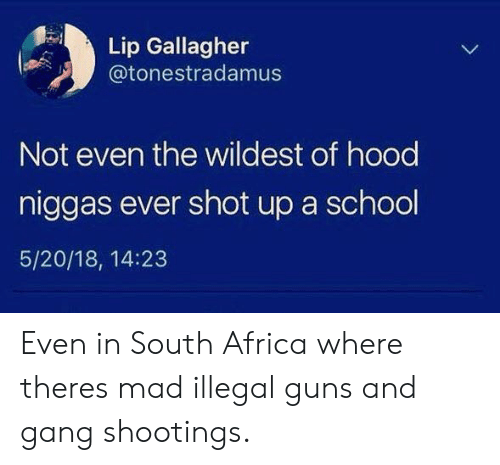 Africa, Guns, and School: Lip Gallagher  @tonestradamus  Not even the wildest of hood  niggas ever shot up a school  5/20/18, 14:23 Even in South Africa where theres mad illegal guns and gang shootings.