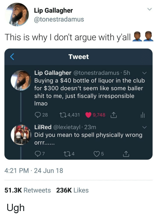 Arguing, Club, and Shit: Lip Gallagher  @tonestradamus  This is why I don't argue with y'all  Tweet  Lip Gallagher @tonestradamus. 5h  Buying a $40 bottle of liquor in the club  for $300 doesn't seem like some baller  shit to me, just fiscally irresponsible  mao  O28 t 4,431.9748 T.  LilRed @lexietayl 23m  Did you mean to spell physically wrong  7  4  5  4:21 PM 24 Jun 18  51.3K Retweets 236K Likes Ugh