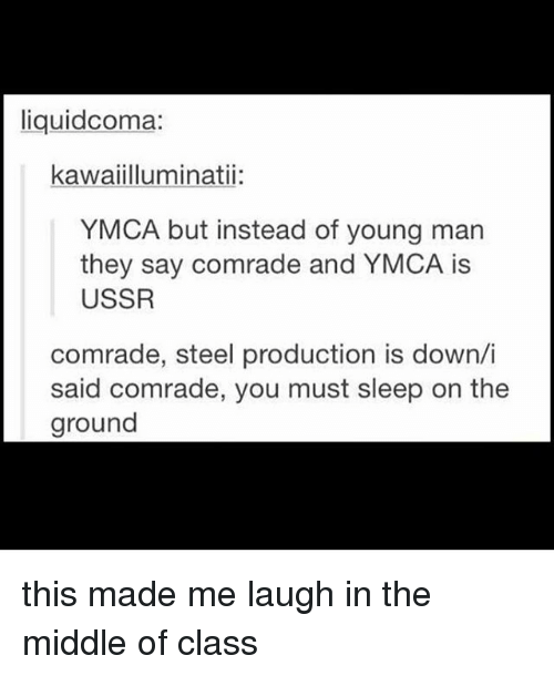 Memes, The Middle, and Ymca: liquid coma:  kawaiilluminatii:  YMCA but instead of young man  they say comrade and YMCA is  USSR  comrade, steel production is down/i  said comrade, you must sleep on the  ground this made me laugh in the middle of class