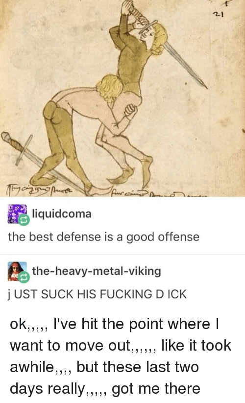 Fucking, Ironic, and Best: liquidcoma  the best defense is a good offense  the-heavy-metal-viking  j UST SUCK HIS FUCKING DICK  2-1 ok,,,,, I've hit the point where I want to move out,,,,,, like it took awhile,,,, but these last two days really,,,,, got me there