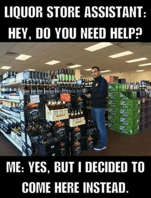 Dank, Help, and Liquor Store: LIQUOR STORE ASSISTANT  HEY, DO YOU NEED HELP?  ME: YES, BUT I DECIDED TO  COME HERE INSTEAD