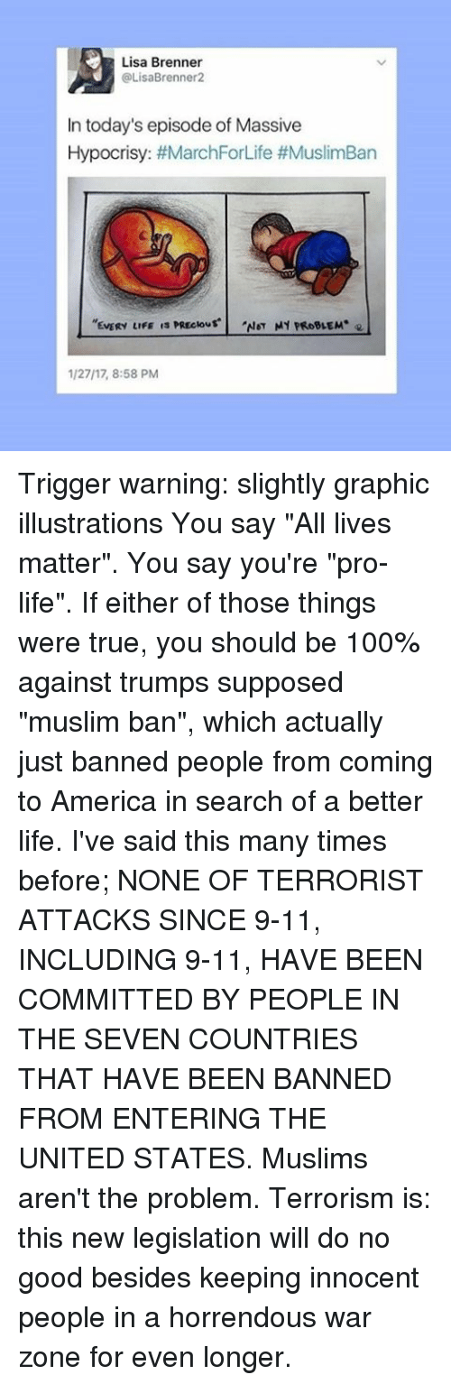 """9/11, All Lives Matter, and All Lives Matter: Lisa Brenner  OLisaBrenner2  In today's episode of Massive  Hypocrisy: #MarchForLife #MuslimBan  NOT MY PROBLEM  EVERY LIFE  1/2717, 8:58 PM Trigger warning: slightly graphic illustrations You say """"All lives matter"""". You say you're """"pro-life"""". If either of those things were true, you should be 100% against trumps supposed """"muslim ban"""", which actually just banned people from coming to America in search of a better life. I've said this many times before; NONE OF TERRORIST ATTACKS SINCE 9-11, INCLUDING 9-11, HAVE BEEN COMMITTED BY PEOPLE IN THE SEVEN COUNTRIES THAT HAVE BEEN BANNED FROM ENTERING THE UNITED STATES. Muslims aren't the problem. Terrorism is: this new legislation will do no good besides keeping innocent people in a horrendous war zone for even longer."""