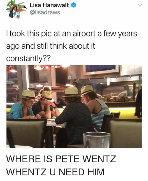 Memes, Pete Wentz, and 🤖: Lisa Hanawalt  @lisadraws  I took this pic at an airport a few years  ago and still think about it  constantly?? WHERE IS PETE WENTZ WHENTZ U NEED HIM