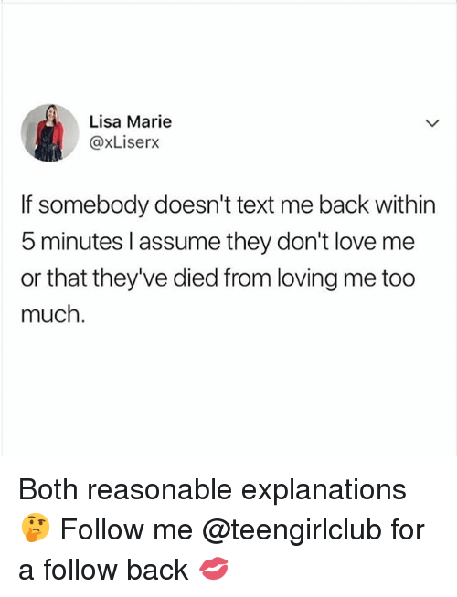 Love, Too Much, and Girl: Lisa Marie  @xLiserx  If somebody doesn't text me back withirn  5 minutes l assume they don't love me  or that they've died from loving me too  much Both reasonable explanations 🤔 Follow me @teengirlclub for a follow back 💋