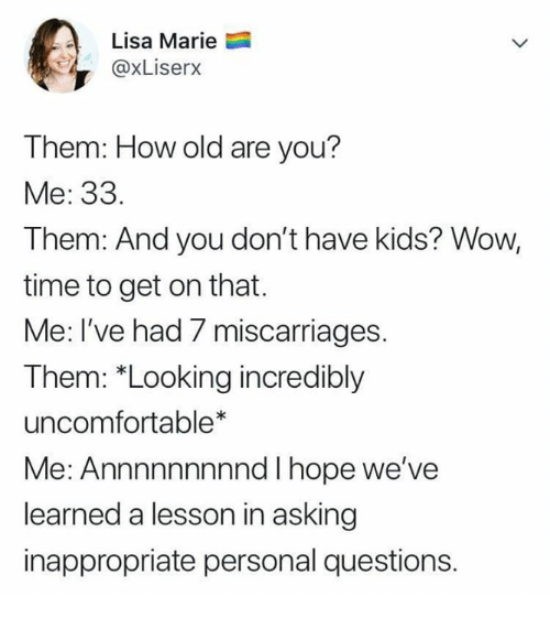"""Wow, Kids, and Time: Lisa Marie  @xLiserx  Them: How old are you?  Me: 33.  Them: And you don't have kids? Wow,  time to get on that.  Me: I've had 7 miscarriages  Them: """"Looking incredibly  uncomfortable*  Me: Annnnnnnnnd I hope we've  learned a lesson in asking  inappropriate personal questions."""