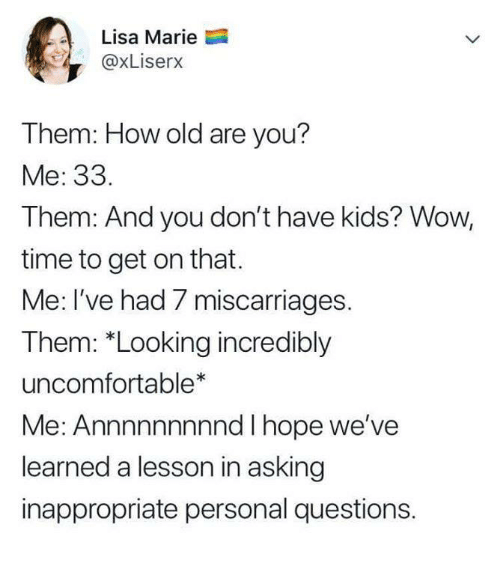 "Funny, Tumblr, and Wow: Lisa Marie  @xLiserx  Them: How old are you?  Me: 33.  Them: And you don't have kids? Wow,  time to get on that.  Me: I've had 7 miscarriages.  Them: ""Looking incredibly  uncomfortable*  Me: Annnnnnnnnd I hope we've  learned a lesson in asking  inappropriate personal questions."