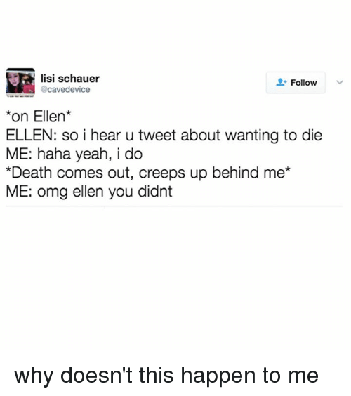 Memes, 🤖, and Deaths: lisi schauer  Follow  @cavedevice  on Ellen  ELLEN: so i hear u tweet about wanting to die  ME: haha yeah, i do  *Death comes out, creeps up behind me*  ME: omg ellen you didnt why doesn't this happen to me
